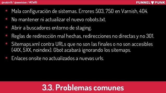 @natzir9 / @seovision / #CW15 3.3. Problemas comunes • Mala configuración de sistemas. Errores 503, 750 en Varnish, 404. •...