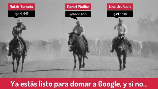 Ya estás listo para domar a Google, y si no… Natzir Turrado Daniel Pinillos Lino Uruñuela @natzir9 @seovision @errioxa