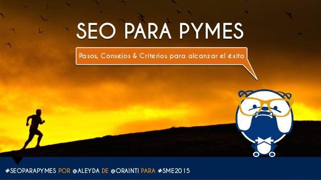 #SEOPARAPYMES POR @ALEYDA DE @ORAINTI PARA #SME2015 SEO PARA PYMES Pasos, Consejos & Criterios para alcanzar el éxito