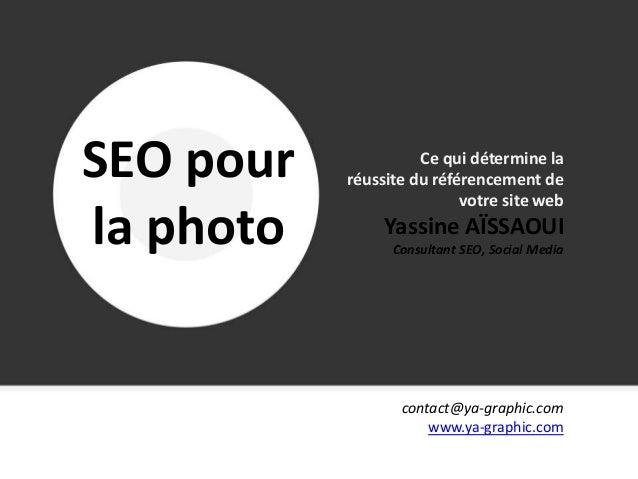 SEO pour la photo www.ya-graphic.com – Mars 2013 contact@ya-graphic.com www.ya-graphic.com Ce qui détermine la réussite du...