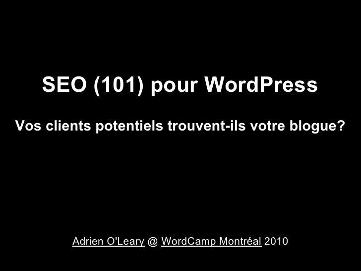 SEO (101) pour WordPress Vos clients potentiels trouvent-ils votre blogue?             Adrien O'Leary @ WordCamp Montréal ...