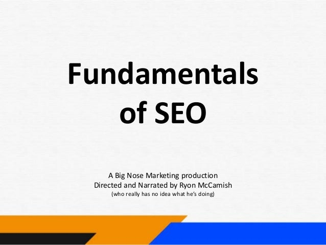 Fundamentals of SEO A Big Nose Marketing production Directed and Narrated by Ryon McCamish (who really has no idea what he...