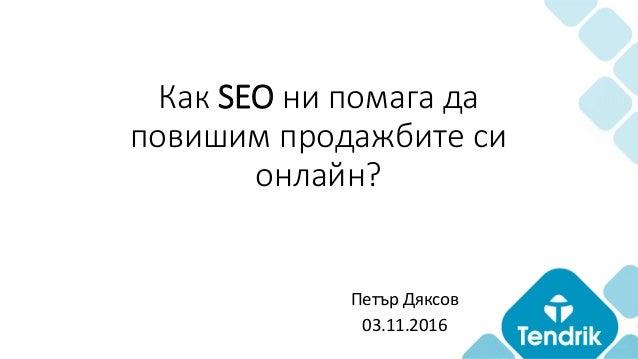 Как SEO ни помага да повишим продажбите си онлайн? Петър Дяксов 03.11.2016