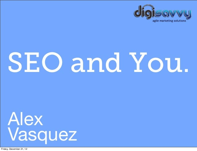 SEO and You.     Alex     VasquezFriday, December 21, 12