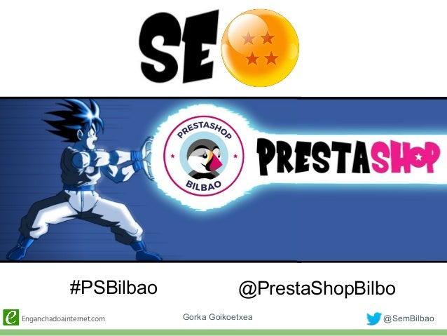 Enganchadoainternet.com @SemBilbaoGorka Goikoetxea S #PSBilbao @PrestaShopBilbo
