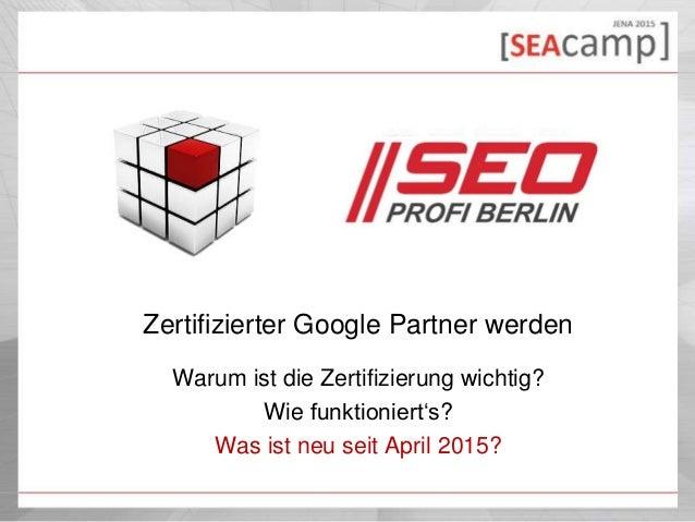 Zertifizierter Google Partner werden Warum ist die Zertifizierung wichtig? Wie funktioniert's? Was ist neu seit April 2015?