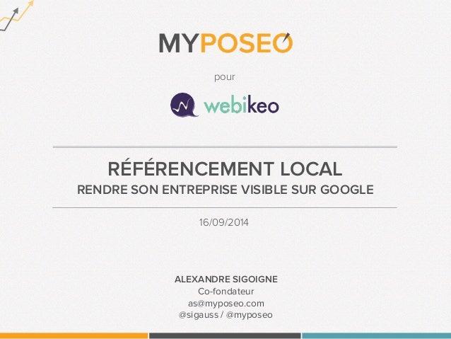 pour  RÉFÉRENCEMENT LOCAL  RENDRE SON ENTREPRISE VISIBLE SUR GOOGLE  16/09/2014  ALEXANDRE SIGOIGNE  Co-fondateur  as@mypo...