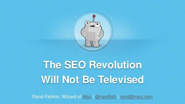 Rand Fishkin, Wizard of Moz | @randfish | rand@moz.com The SEO Revolution Will Not Be Televised
