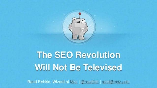 Rand Fishkin, Wizard of Moz | @randfish | rand@moz.com The SEO Revolution Will Not Be Televised