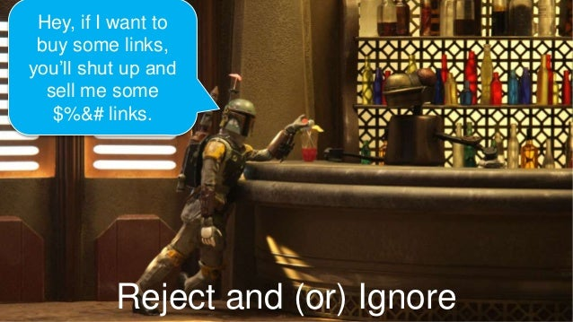 Reject and (or) Ignore Hey, if I want to buy some links, you'll shut up and sell me some $%&# links.