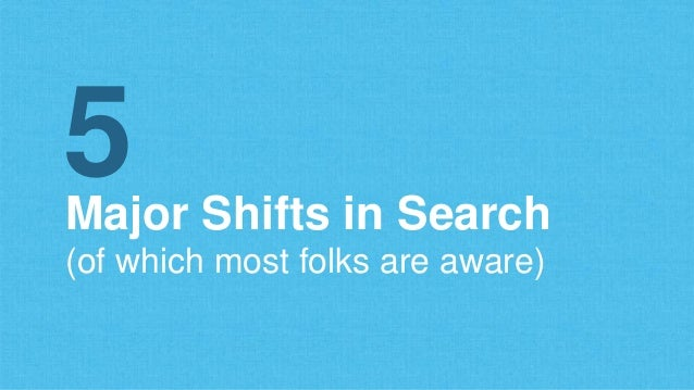 Major Shifts in Search (of which most folks are aware) 5