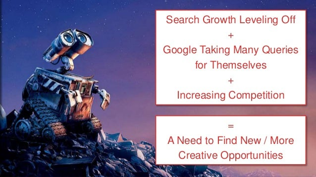 Search Growth Leveling Off + Google Taking Many Queries for Themselves + Increasing Competition = A Need to Find New / Mor...