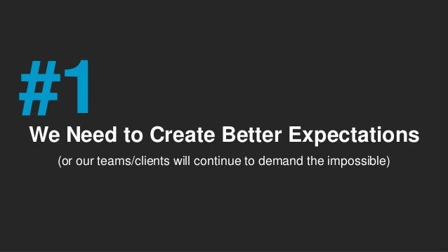 We Need to Create Better Expectations (or our teams/clients will continue to demand the impossible) #1