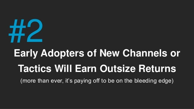 Early Adopters of New Channels or Tactics Will Earn Outsize Returns (more than ever, it's paying off to be on the bleeding...