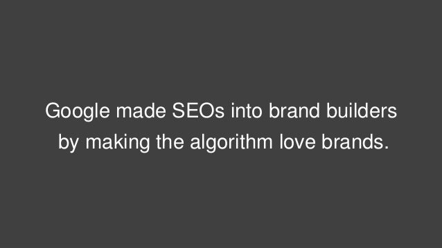 Google made SEOs into brand builders by making the algorithm love brands.