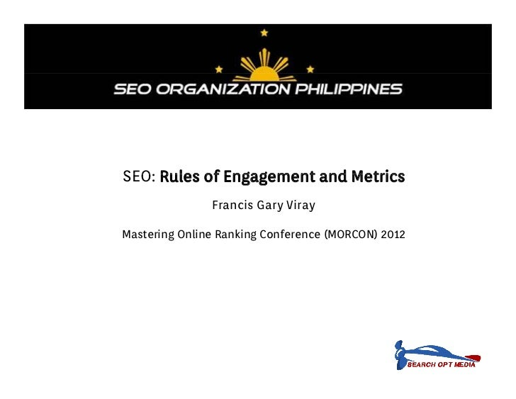 SEO: Rules of Engagement and Metrics               Francis Gary VirayMastering Online Ranking Conference (MORCON) 2012