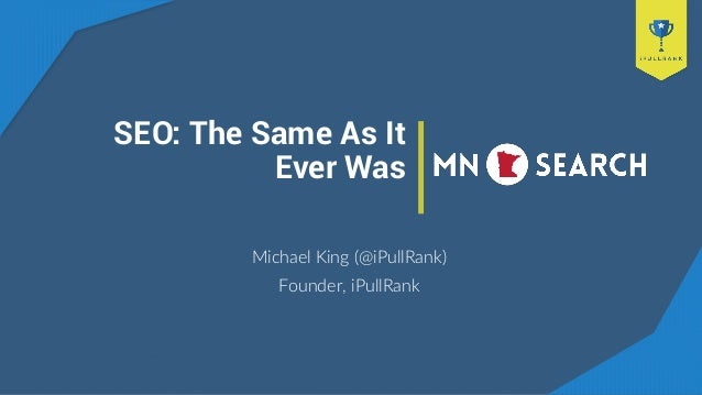 SEO: The Same As It Ever Was Michael King (@iPullRank) Founder, iPullRank