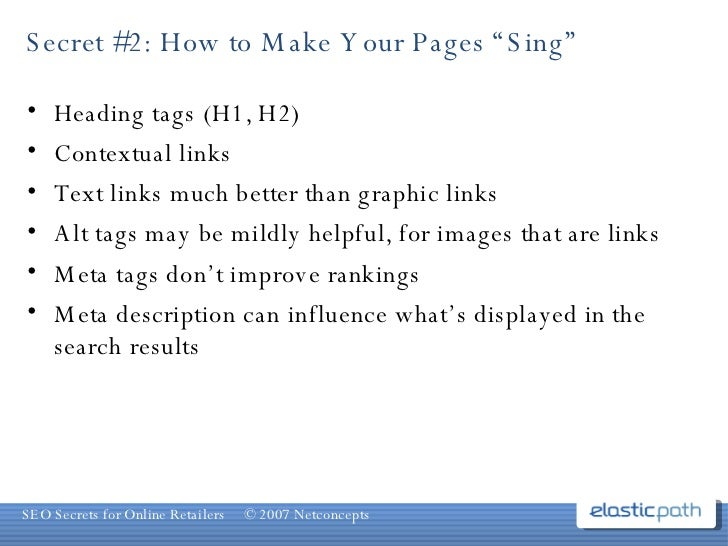 "Secret #2: How to Make Your Pages ""Sing"" <ul><li>Heading tags (H1, H2) </li></ul><ul><li>Contextual links  </li></ul><ul><..."