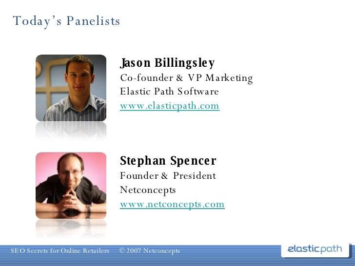 Today's Panelists Jason Billingsley Co-founder & VP Marketing Elastic Path Software www.elasticpath.com Stephan Spencer Fo...