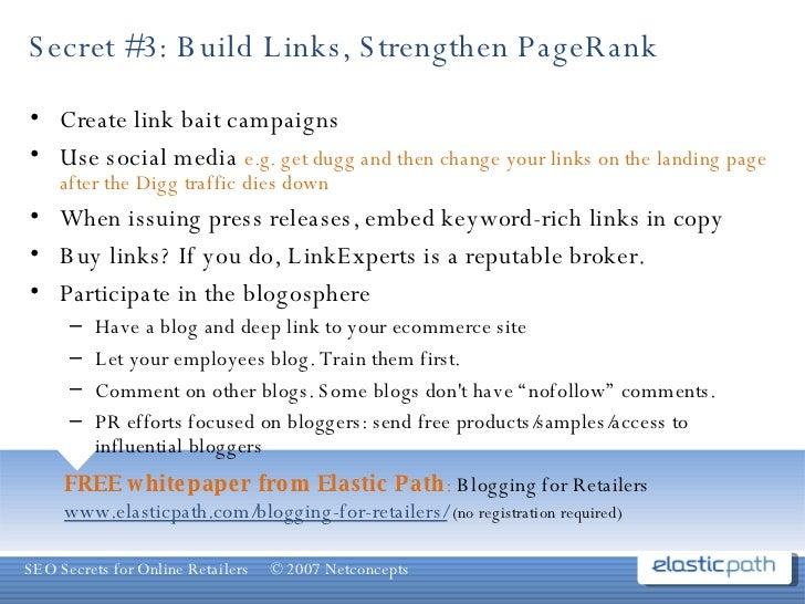 Secret #3: Build Links, Strengthen PageRank <ul><li>Create link bait campaigns </li></ul><ul><li>Use social media  e.g. ge...