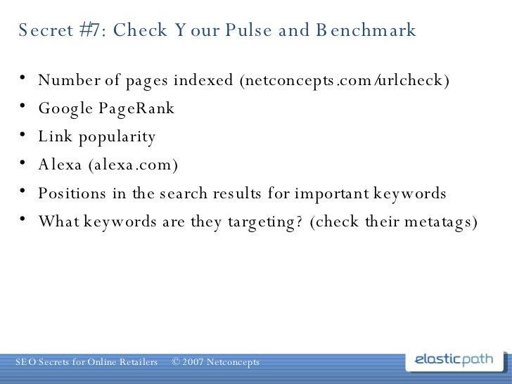 Secret #7: Check Your Pulse and Benchmark <ul><li>Number of pages indexed (netconcepts.com/urlcheck) </li></ul><ul><li>Goo...