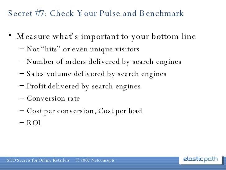 "Secret #7: Check Your Pulse and Benchmark <ul><li>Measure what's important to your bottom line </li></ul><ul><ul><li>Not ""..."