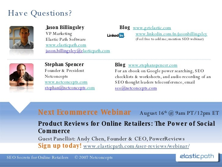 Have Questions? Next Ecommerce Webinar  August 16 th  @ 9am PT/ 12pm ET Product Reviews for Online Retailers: The Power of...