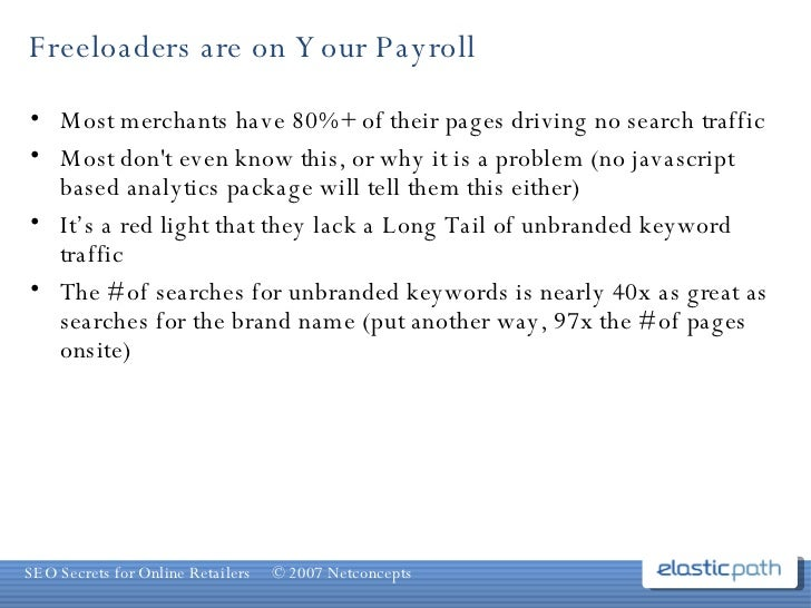Freeloaders are on Your Payroll <ul><li>Most merchants have 80%+ of their pages driving no search traffic </li></ul><ul><l...