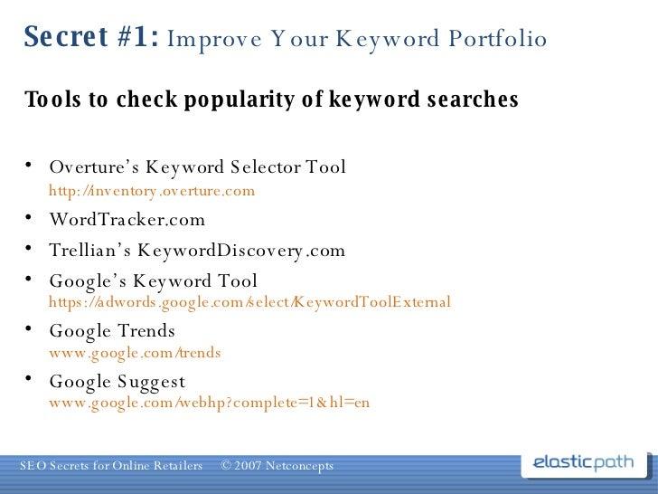 Secret #1:  Improve Your Keyword Portfolio <ul><li>Tools to check popularity of keyword searches </li></ul><ul><li>Overtur...