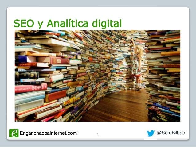 Enganchadoainternet.com @SemBilbaoEnganchadoainternet.com 1 SEO y Analítica digital