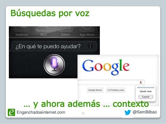 Enganchadoainternet.com @SemBilbao12 Búsquedas por voz … y ahora además … contexto