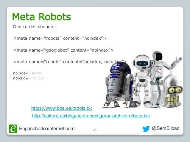 Enganchadoainternet.com @SemBilbao24 Meta Robots http://aukera.es/blog/como-configurar-archivo-robots-txt/ https://www.boe...