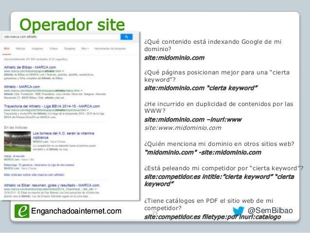 Enganchadoainternet.com @SemBilbaoEnganchadoainternet.com 25 Operador site ¿Qué contenido está indexando Google de mi domi...