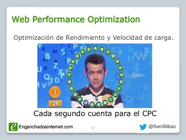 Enganchadoainternet.com @SemBilbaoEnganchadoainternet.com Web Performance Optimization 42 Optimización de Rendimiento y Ve...