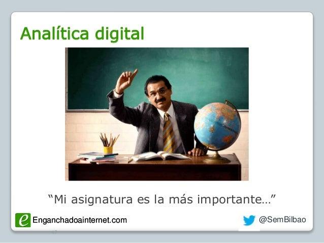 "Enganchadoainternet.com @SemBilbaoEnganchadoainternet.com Analítica digital 47 ""Mi asignatura es la más importante…"""
