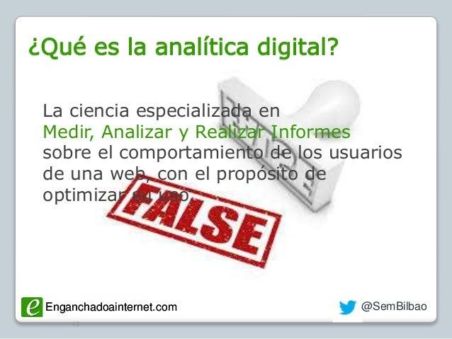 Enganchadoainternet.com @SemBilbaoEnganchadoainternet.com ¿Qué es la analítica digital? 49 La ciencia especializada en Med...