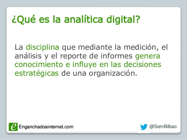 Enganchadoainternet.com @SemBilbaoEnganchadoainternet.com ¿Qué es la analítica digital? 50 La disciplina que mediante la m...