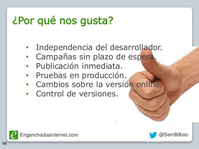 Enganchadoainternet.com @SemBilbao 68 • Independencia del desarrollador. • Campañas sin plazo de espera. • Publicación inm...