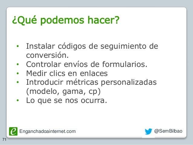 Enganchadoainternet.com @SemBilbao 71 • Instalar códigos de seguimiento de conversión. • Controlar envíos de formularios. ...