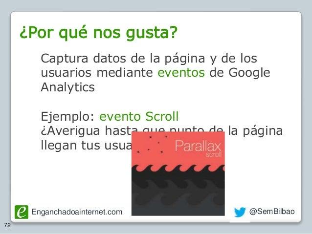 Enganchadoainternet.com @SemBilbao 72 Captura datos de la página y de los usuarios mediante eventos de Google Analytics Ej...