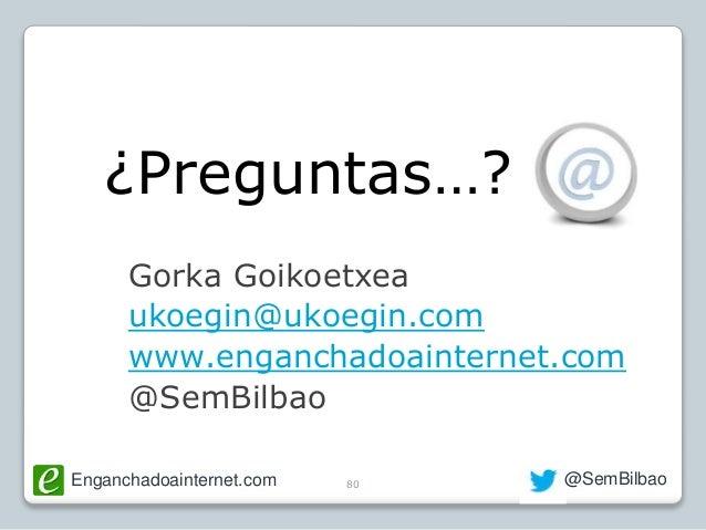 Enganchadoainternet.com @SemBilbao Gorka Goikoetxea ukoegin@ukoegin.com www.enganchadoainternet.com @SemBilbao 80 ¿Pregunt...