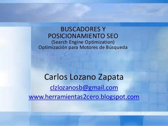 Carlos Lozano Zapata clzlozanosb@gmail.com www.herramientas2cero.blogspot.com BUSCADORES Y POSICIONAMIENTO SEO (Search Eng...