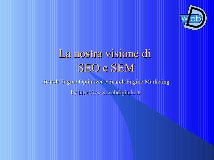La nostra visione di   SEO e SEM Search Engine Optimizer e Search Engine Marketing by  http://www.webdigitale.it/