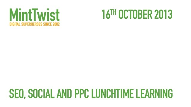 16TH OCTOBER 2013  SEO, SOCIAL AND PPC LUNCHTIME LEARNING