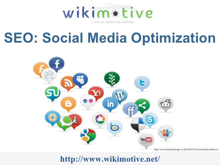 SEO: Social Media Optimization http://www.wikimotive.net/ http://www.doublejdesign.co.uk/2010/03/social-media-balloons/