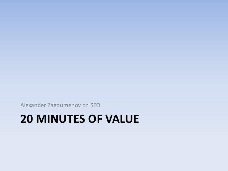 20 minutes of value<br />Alexander Zagoumenov on SEO<br />