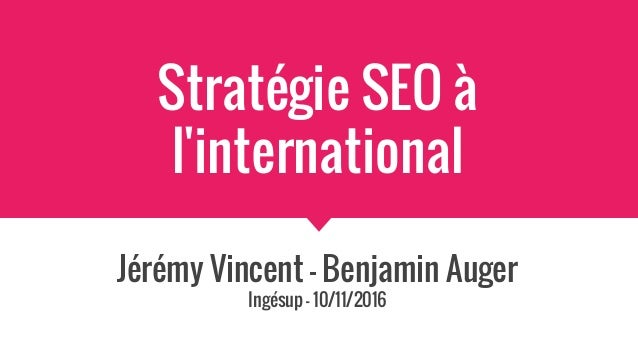 Stratégie SEO à l'international Jérémy Vincent - Benjamin Auger Ingésup - 10/11/2016