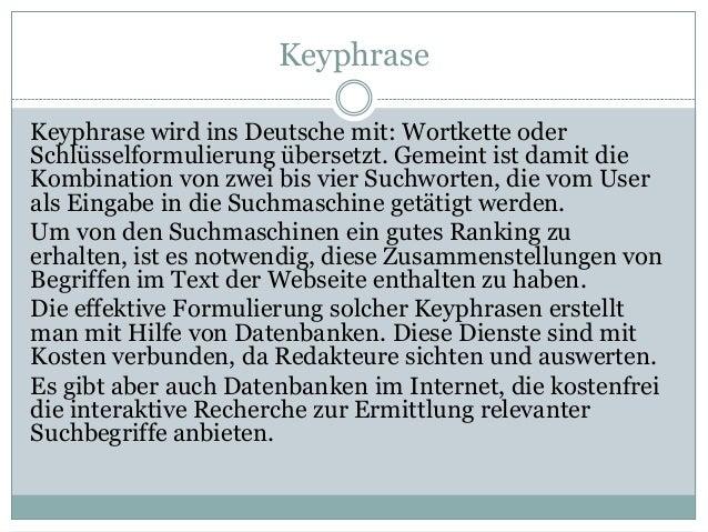 Keyphrase Keyphrase wird ins Deutsche mit: Wortkette oder Schlüsselformulierung übersetzt. Gemeint ist damit die Kombinati...