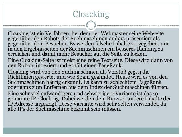 Cloacking Cloaking ist ein Verfahren, bei dem der Webmaster seine Webseite gegenüber den Robots der Suchmaschinen anders p...