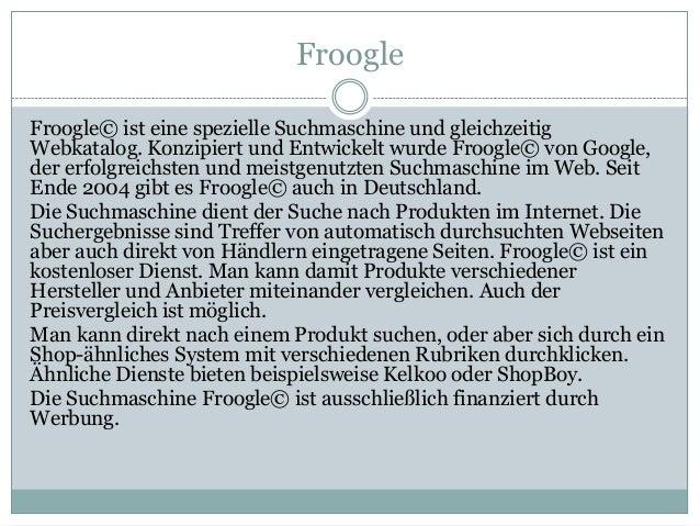 Froogle Froogle© ist eine spezielle Suchmaschine und gleichzeitig Webkatalog. Konzipiert und Entwickelt wurde Froogle© von...